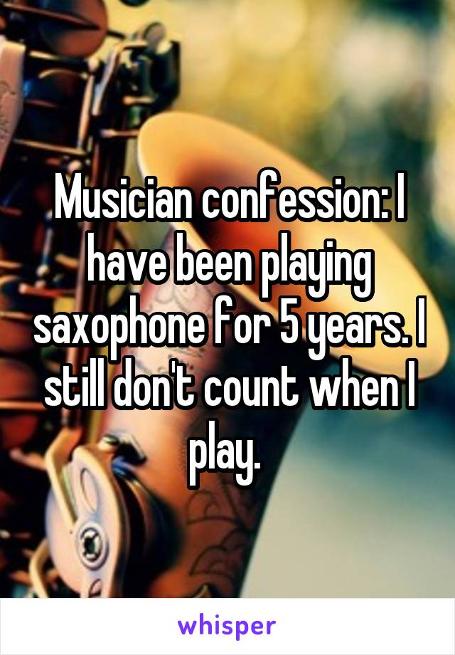 Musician confession: I have been playing saxophone for 5 years. I still don't count when I play.