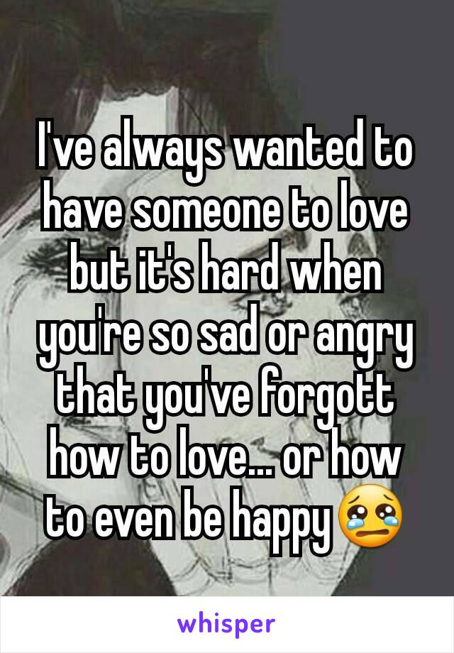 I've always wanted to have someone to love but it's hard when you're so sad or angry that you've forgott how to love... or how to even be happy😢