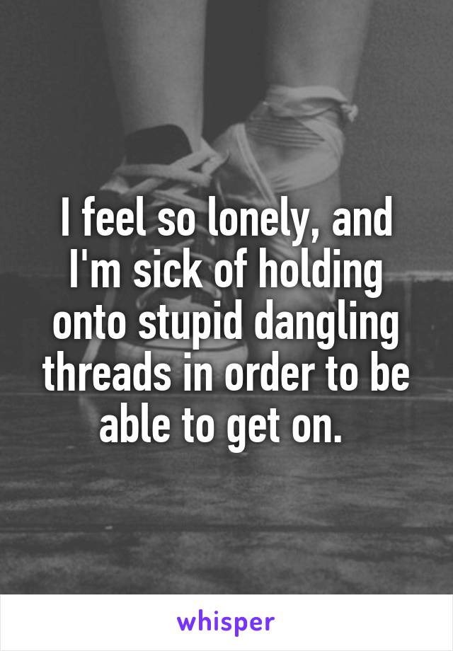 I feel so lonely, and I'm sick of holding onto stupid dangling threads in order to be able to get on.