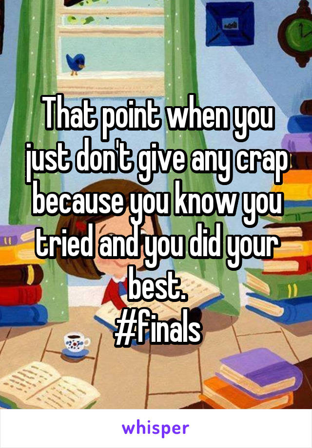 That point when you just don't give any crap because you know you tried and you did your best. #finals