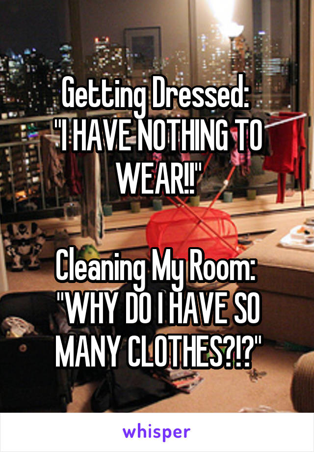 """Getting Dressed:  """"I HAVE NOTHING TO WEAR!!""""  Cleaning My Room:  """"WHY DO I HAVE SO MANY CLOTHES?!?"""""""