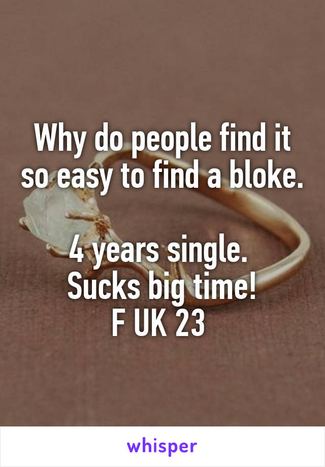 Why do people find it so easy to find a bloke.  4 years single.  Sucks big time! F UK 23