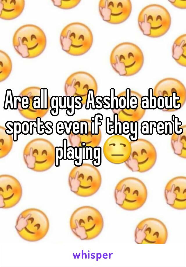 Are all guys Asshole about sports even if they aren't playing😒