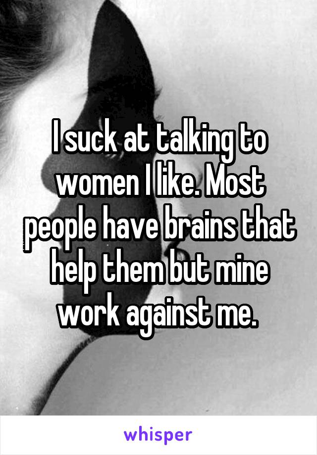 I suck at talking to women I like. Most people have brains that help them but mine work against me.