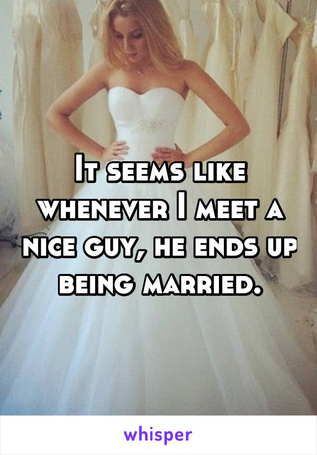 It seems like whenever I meet a nice guy, he ends up being married.