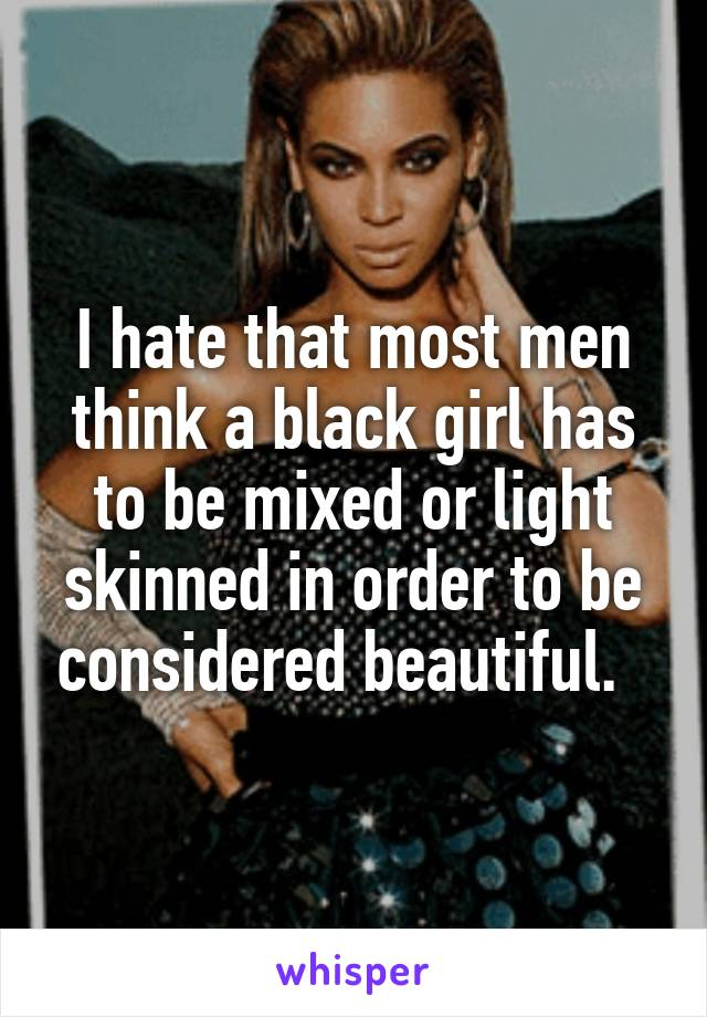 I hate that most men think a black girl has to be mixed or light skinned in order to be considered beautiful.