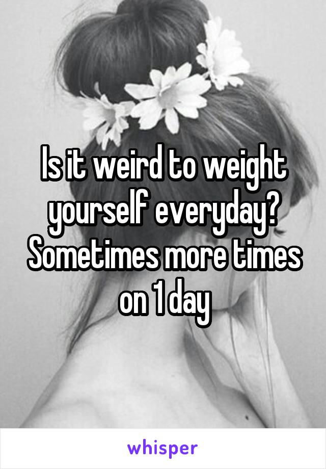 Is it weird to weight yourself everyday? Sometimes more times on 1 day