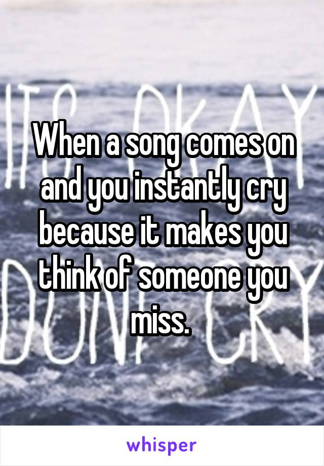 When a song comes on and you instantly cry because it makes you think of someone you miss.