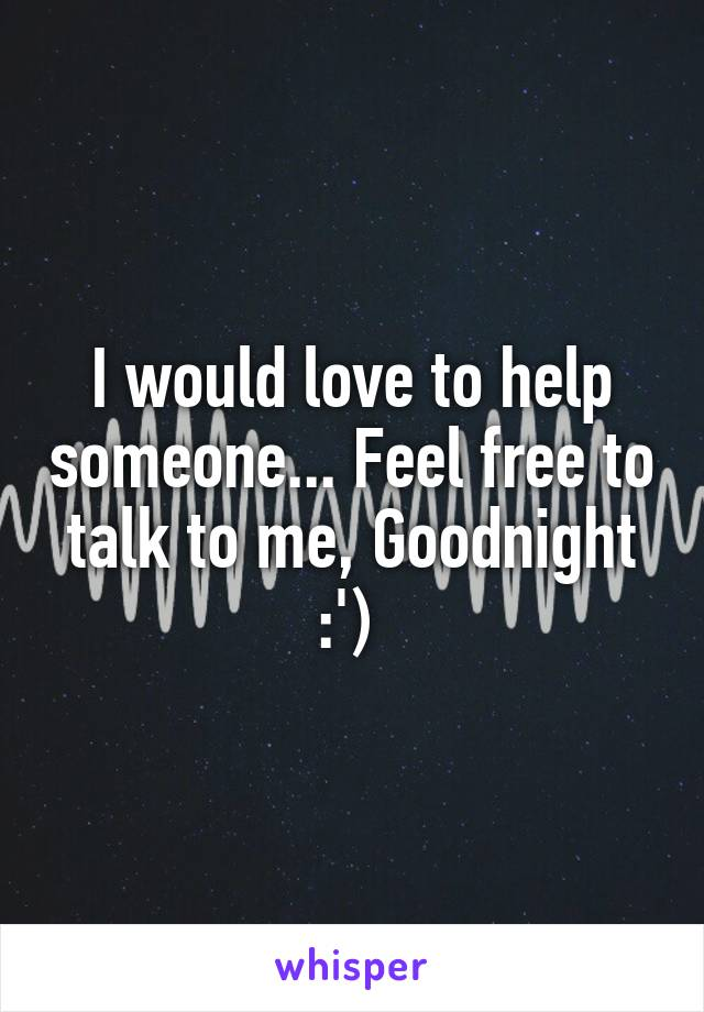 I would love to help someone... Feel free to talk to me, Goodnight :')