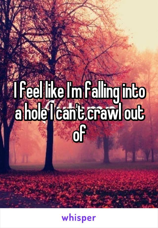 I feel like I'm falling into a hole I can't crawl out of