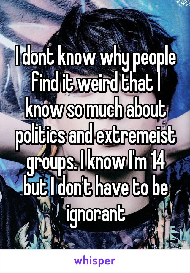 I dont know why people find it weird that I know so much about politics and extremeist groups. I know I'm 14 but I don't have to be ignorant