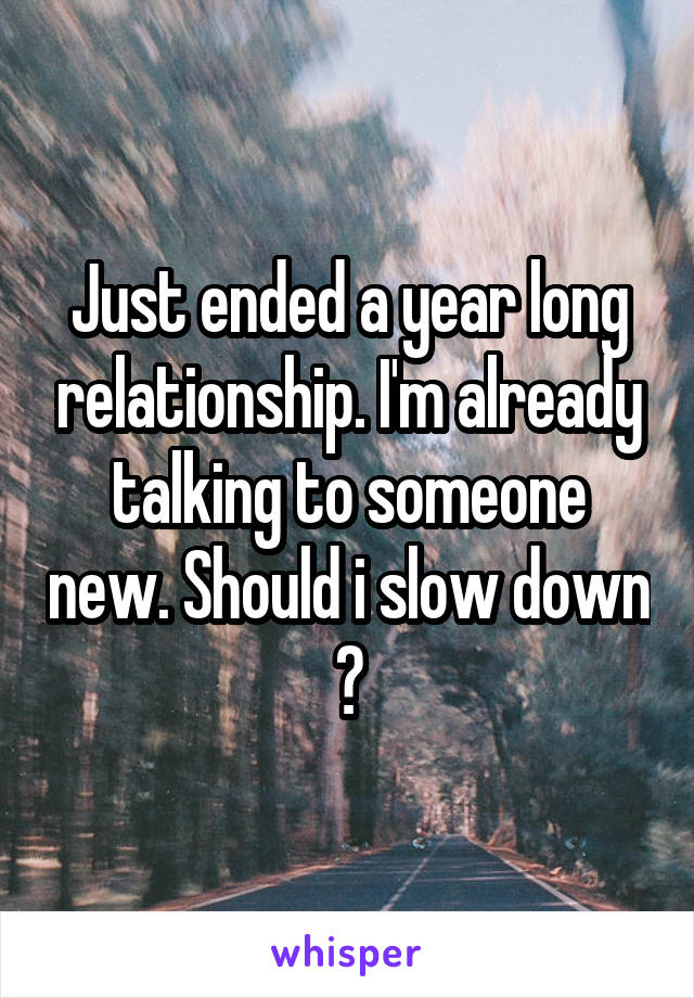 Just ended a year long relationship. I'm already talking to someone new. Should i slow down ?