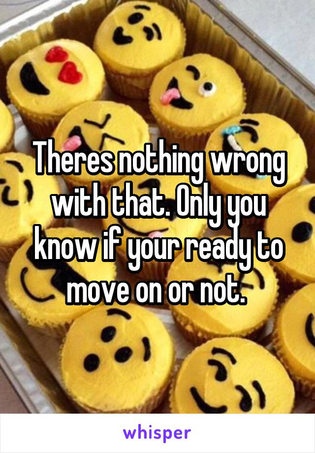 Theres nothing wrong with that. Only you know if your ready to move on or not.