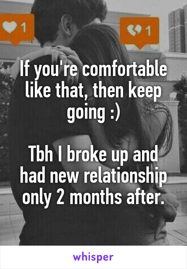 If you're comfortable like that, then keep going :)  Tbh I broke up and had new relationship only 2 months after.