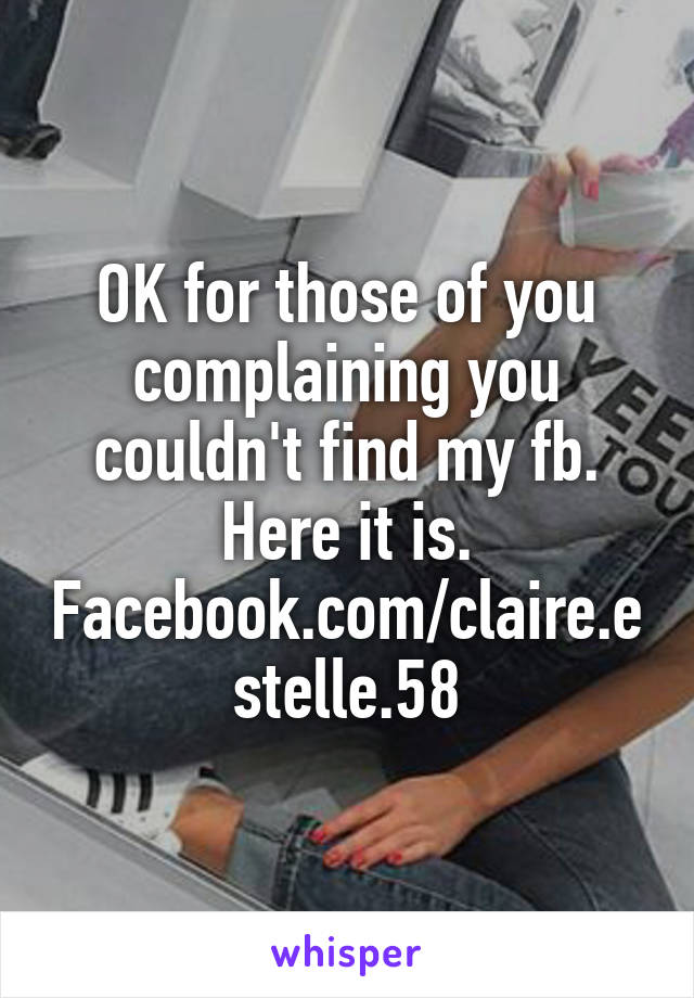 OK for those of you complaining you couldn't find my fb. Here it is. Facebook.com/claire.estelle.58