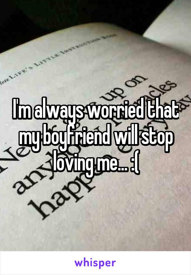I'm always worried that my boyfriend will stop loving me... :(