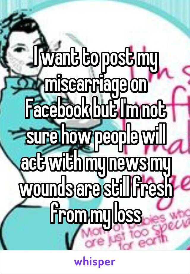 I want to post my miscarriage on Facebook but I'm not sure how people will act with my news my wounds are still fresh from my loss