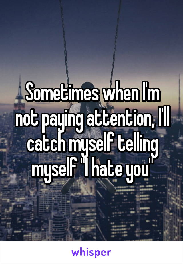 """Sometimes when I'm not paying attention, I'll catch myself telling myself """"I hate you"""""""