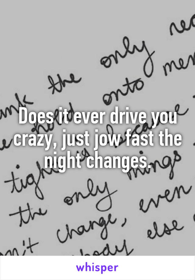 Does it ever drive you crazy, just jow fast the night changes.