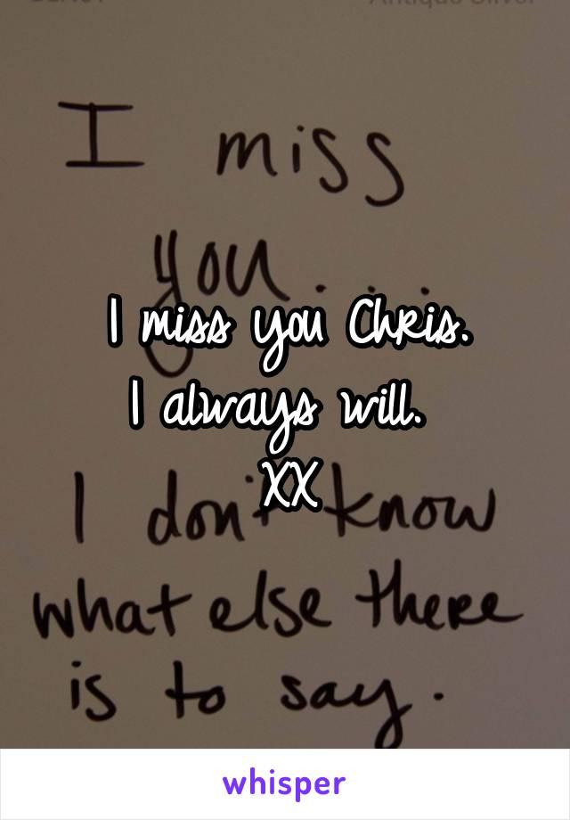 I miss you Chris. I always will.  XX