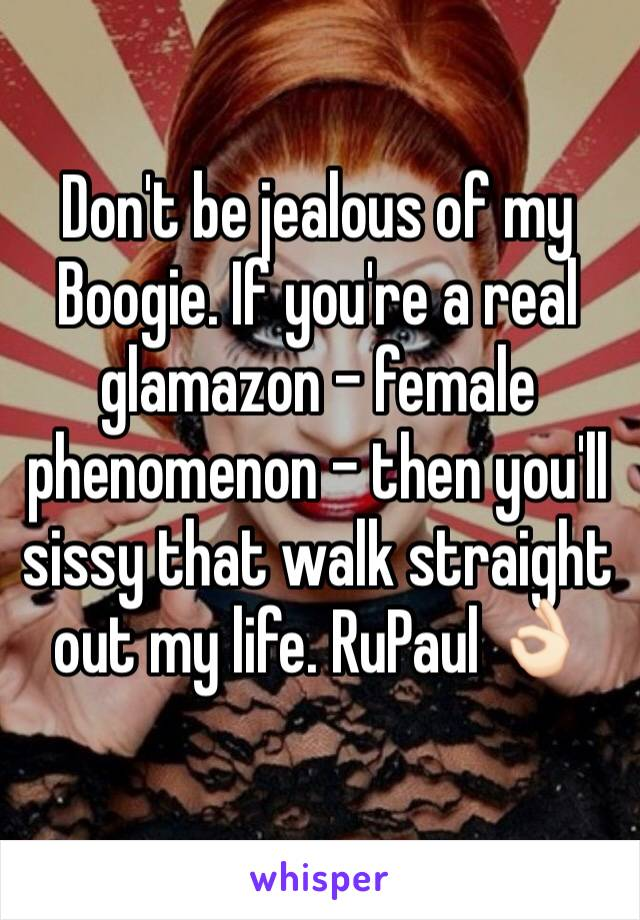 Don't be jealous of my Boogie. If you're a real glamazon - female phenomenon - then you'll sissy that walk straight out my life. RuPaul 👌🏻