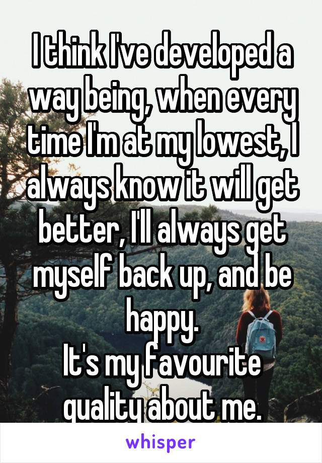 I think I've developed a way being, when every time I'm at my lowest, I always know it will get better, I'll always get myself back up, and be happy. It's my favourite quality about me.