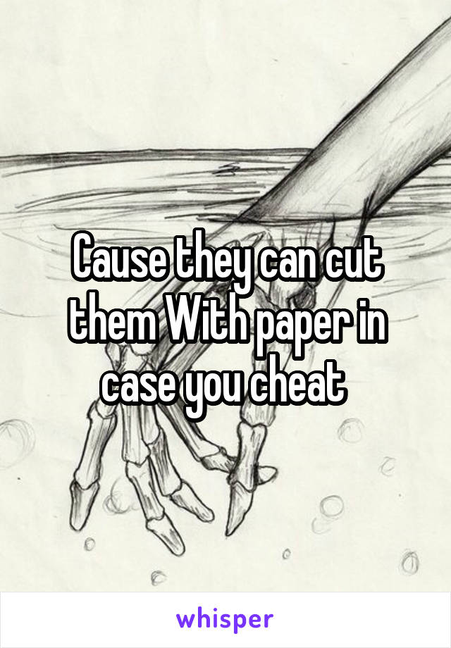 Cause they can cut them With paper in case you cheat