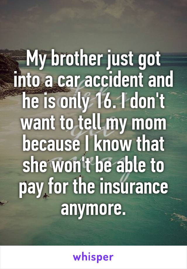 My brother just got into a car accident and he is only 16. I don't want to tell my mom because I know that she won't be able to pay for the insurance anymore.
