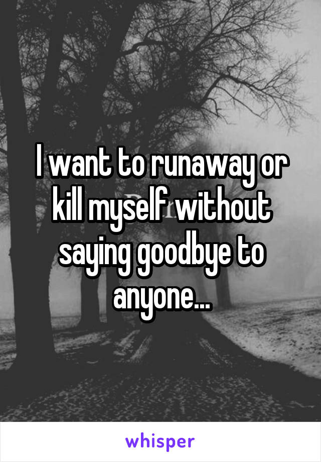 I want to runaway or kill myself without saying goodbye to anyone...