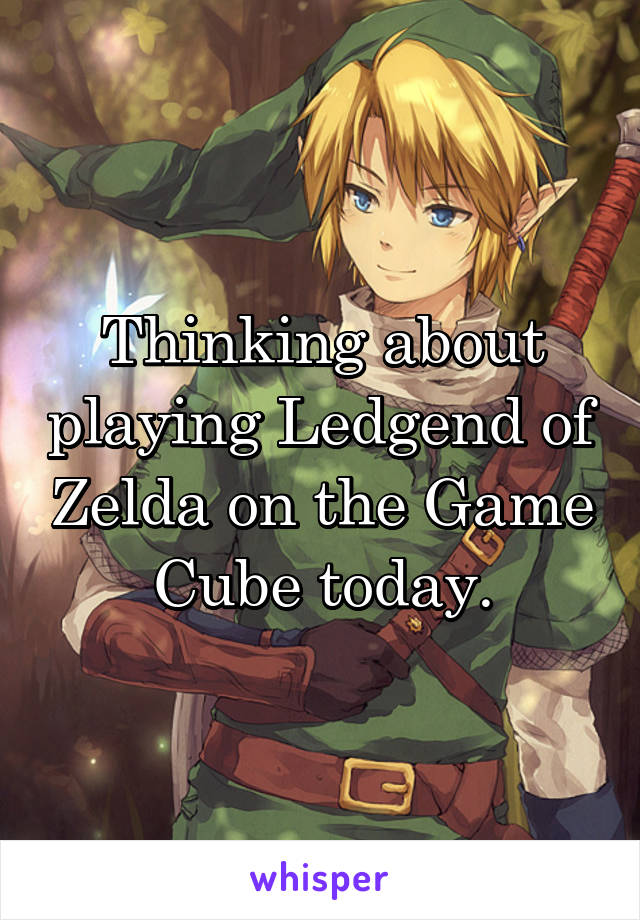 Thinking about playing Ledgend of Zelda on the Game Cube today.