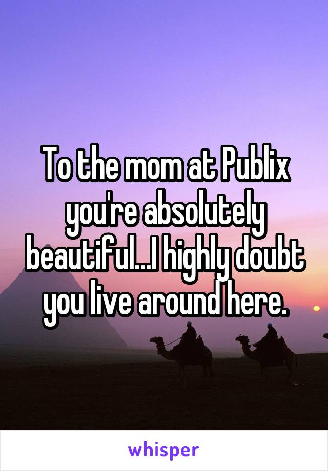 To the mom at Publix you're absolutely beautiful...I highly doubt you live around here.