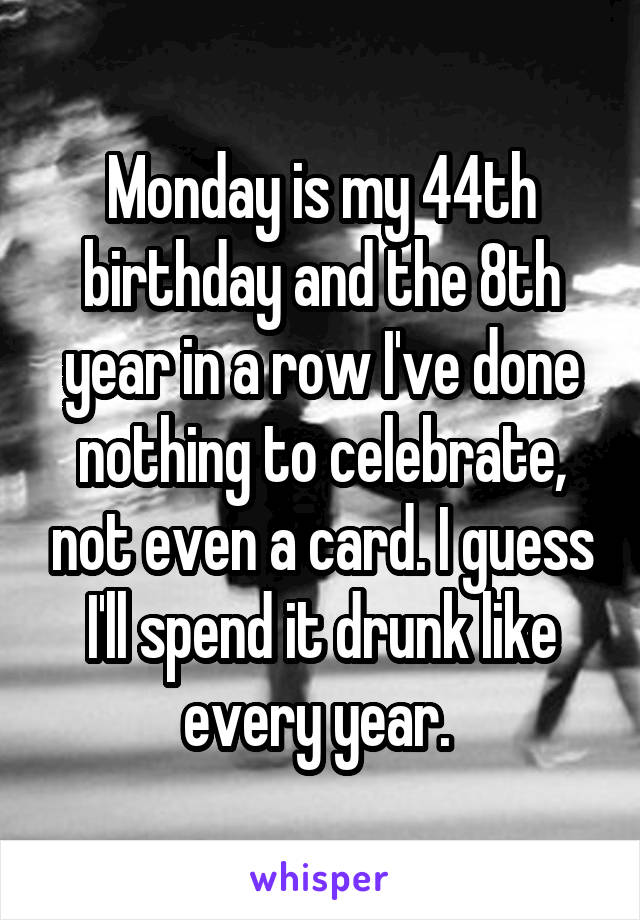 Monday is my 44th birthday and the 8th year in a row I've done nothing to celebrate, not even a card. I guess I'll spend it drunk like every year.
