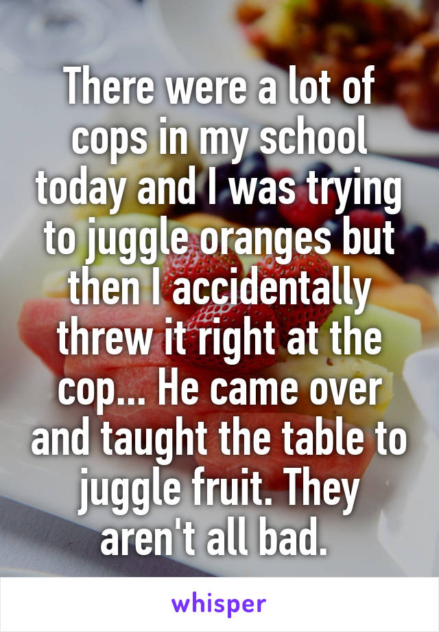 There were a lot of cops in my school today and I was trying to juggle oranges but then I accidentally threw it right at the cop... He came over and taught the table to juggle fruit. They aren't all bad.