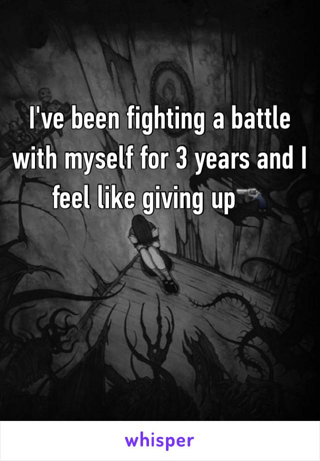 I've been fighting a battle with myself for 3 years and I feel like giving up🔫