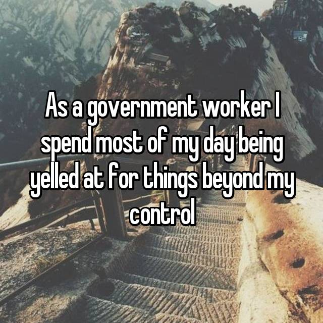 As a government worker I spend most of my day being yelled at for things beyond my control