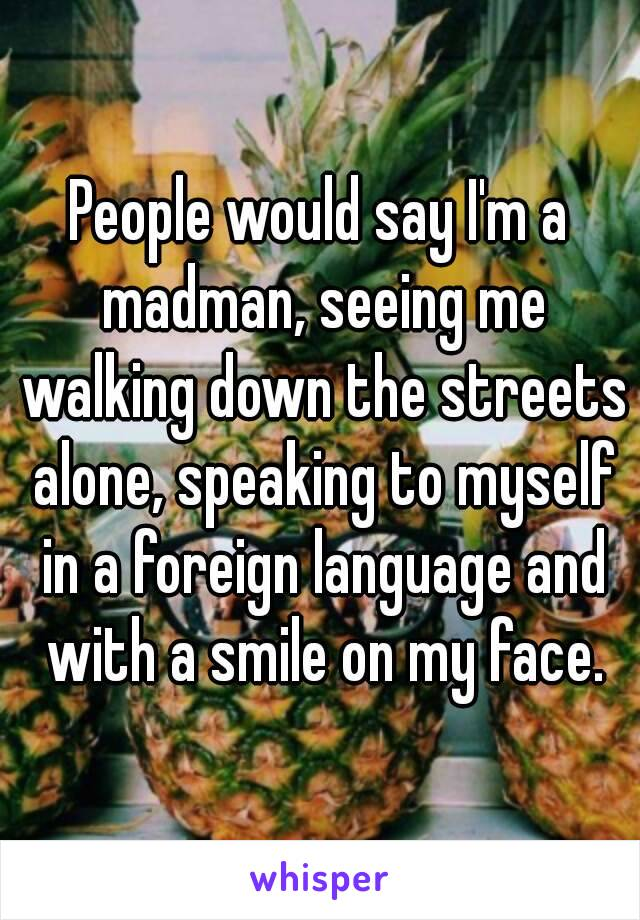 People would say I'm a madman, seeing me walking down the streets alone, speaking to myself in a foreign language and with a smile on my face.