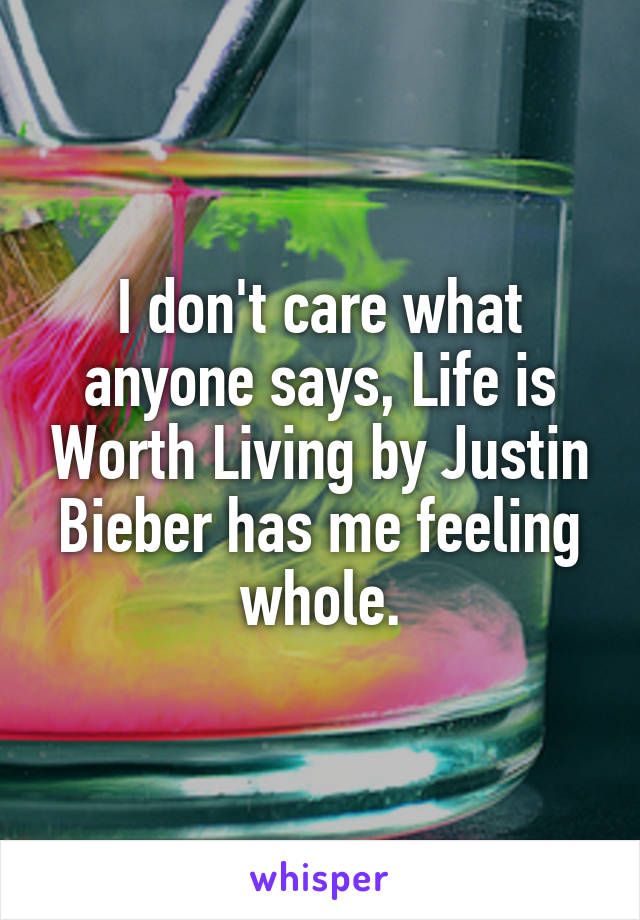 I don't care what anyone says, Life is Worth Living by Justin Bieber has me feeling whole.