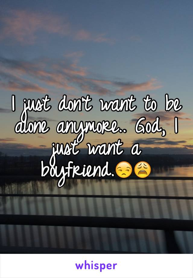 I just don't want to be alone anymore.. God, I just want a boyfriend.😒😩
