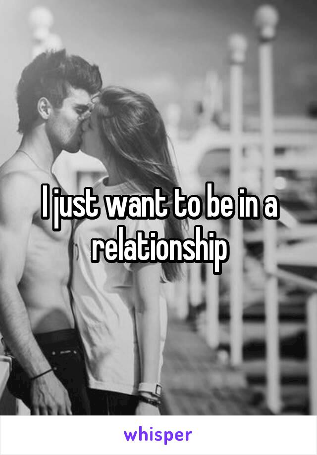 I just want to be in a relationship