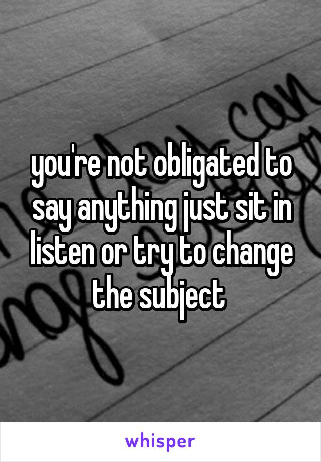 you're not obligated to say anything just sit in listen or try to change the subject