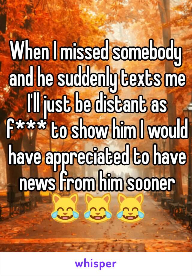 When I missed somebody and he suddenly texts me I'll just be distant as f*** to show him I would have appreciated to have news from him sooner 😹😹😹