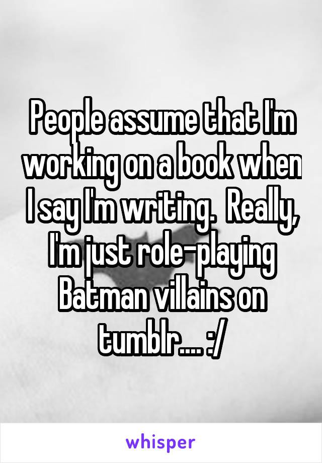 People assume that I'm working on a book when I say I'm writing.  Really, I'm just role-playing Batman villains on tumblr.... :/