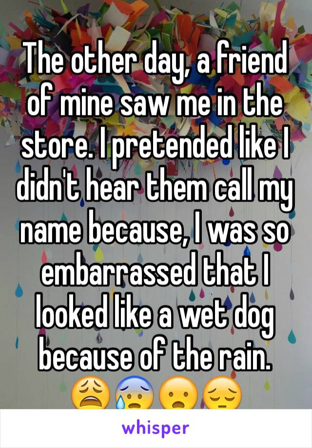 The other day, a friend of mine saw me in the store. I pretended like I didn't hear them call my name because, I was so embarrassed that I looked like a wet dog because of the rain.  😩😰😦😔