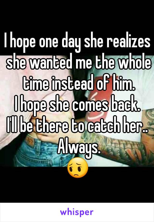 I hope one day she realizes she wanted me the whole time instead of him. I hope she comes back. I'll be there to catch her.. Always. 😔