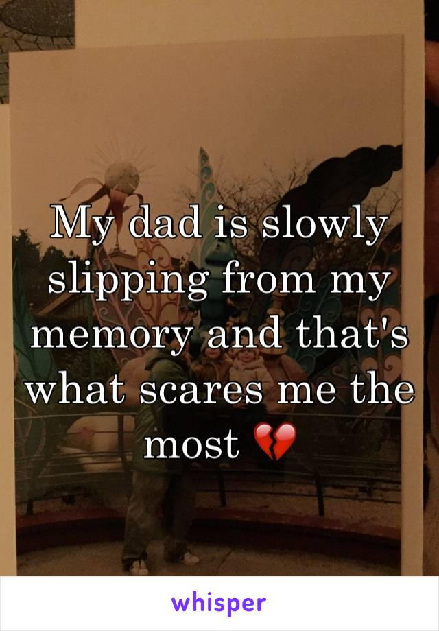 My dad is slowly slipping from my memory and that's what scares me the most 💔