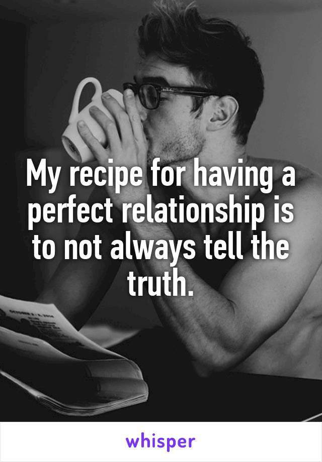 My recipe for having a perfect relationship is to not always tell the truth.