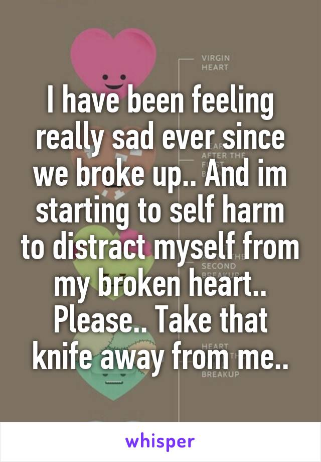 I have been feeling really sad ever since we broke up.. And im starting to self harm to distract myself from my broken heart.. Please.. Take that knife away from me..