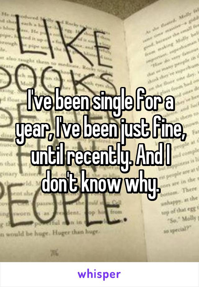I've been single for a year, I've been just fine, until recently. And I don't know why.