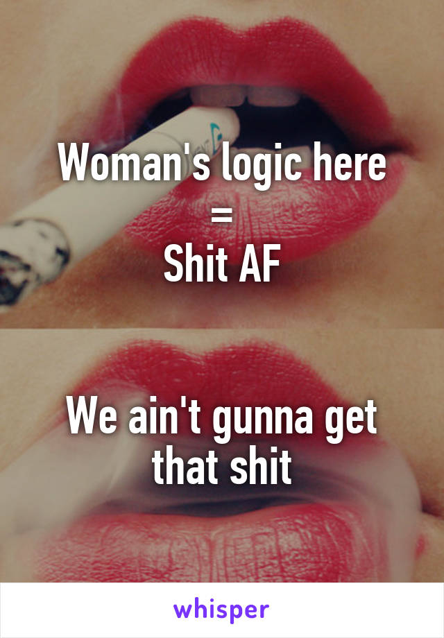Woman's logic here = Shit AF   We ain't gunna get that shit