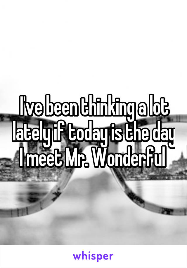 I've been thinking a lot lately if today is the day I meet Mr. Wonderful